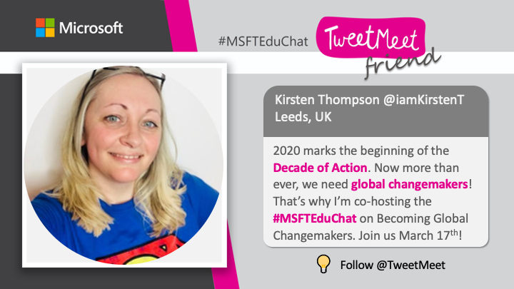 Kirsten Thompson @iamKirstenT Leeds, UK 202 marks the beginning of the Decade of Action. Now more than ever, we need global changemakers! That's why I'm co-hosting the #MSFTEduChat on Becoming Global Changemakers. Join us March 17th! Follow @TweetMeet