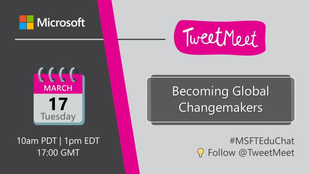 Becoming Global Changemakers Tuesday March 17th 10am PDT | 1pm EDT | 5pm GMT #MSFTEduChat Follow @TweetMeet